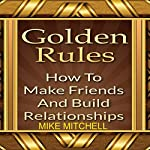 Golden Rules: How to Make Friends and Build Relationships | Mike Mitchell