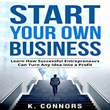 Start Your Own Business: Learn How Successful Entrepreneurs Can Turn Any Idea into a Profit | Livre audio Auteur(s) : K. Connors Narrateur(s) :  Stephen Strader, The Voice Ranger
