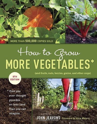 How to Grow More Vegetables, Eighth Edition: (and Fruits, Nuts, Berries, Grains, and Other Crops) Than You Ever Thought Possible on Less Land Than You ... (And Fruits, Nuts, Berries, Grains, ): John Jeavons: 9781607741893: Amazon.com: Books