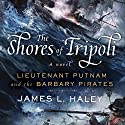 The Shores of Tripoli: Lieutenant Putnam and the Barbary Pirates Audiobook by James L. Haley Narrated by Paul Boehmer