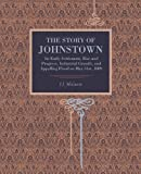 img - for The Story of Johnstown: Its Early Settlement, Rise and Progress, Industrial Growth, and Appalling Flood on May 31st, 1889 book / textbook / text book