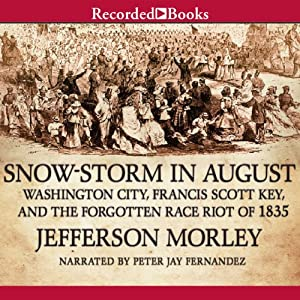 Snow-Storm in August: The Passions That Sparked Washington City's First Race Riot in the Violent Summer of 1835 | [Jefferson Morley]