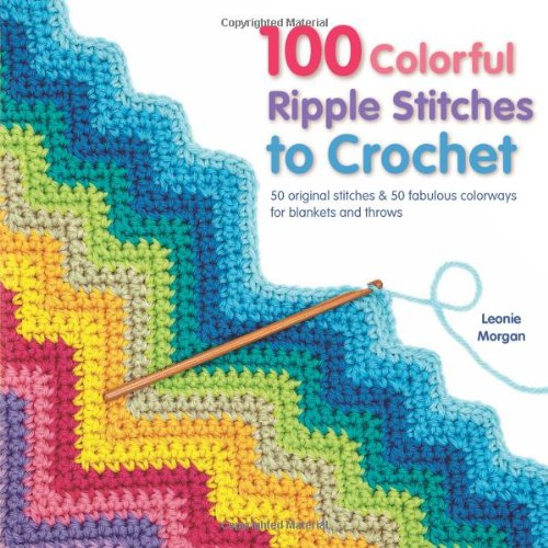 100 Colorful Ripple Stitches to Crochet: 50 Original Stitches & 50 Fabulous Colorways for Blankets and Throws