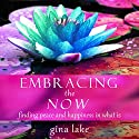 Embracing the Now: Finding Peace and Happiness in What Is (       UNABRIDGED) by Gina Lake Narrated by Toni Orans