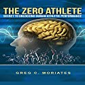 The Zero Athlete: The Secret Guide to Unlocking Human Athletic Performance Audiobook by Greg Moriates Narrated by Michael Hanko