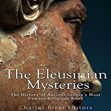The Eleusinian Mysteries: The History of Ancient Greece's Most Famous Religious Rites Audiobook by  Charles River Editors Narrated by Kenneth Ray