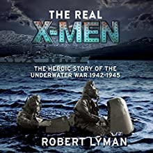 The Real X-Men: The Heroic Story of the Underwater War 1942-1945 (       UNABRIDGED) by Robert Lyman Narrated by Peter Noble