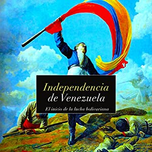Independencia de Venezuela: El inicio de la lucha bolivariana [Independence of Venezuela: The Start of the Bolivarian Struggle] Audiobook