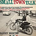 Small Town Talk: Bob Dylan, The Band, Van Morrison, Janis Joplin, Jimi Hendrix and Friends in the Wild Years of Woodstock Audiobook by Barney Hoskyns Narrated by Mike Chamberlain