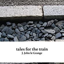 Tales for the Train Audiobook by J. John le Grange Narrated by J. John le Grange