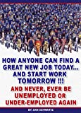 How Anyone Can Find a Great New Job Today, Start Work Tomorrow and Never, Ever be Unemployed or Under-Employed Again