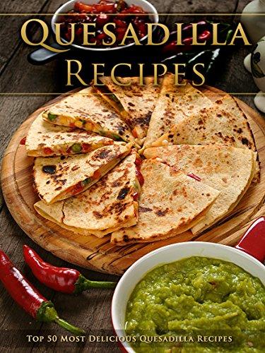 Top 50 Most Delicious Quesadilla Recipes [A Quesadilla Cookbook] (Recipe Top 50's Book 95) by Julie Hatfield