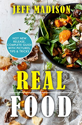 Real Food: 50 Slow Cooker Recipes With No Preservatives And Hardly Any Clean Up (Good Food Series) by Jeff Madison