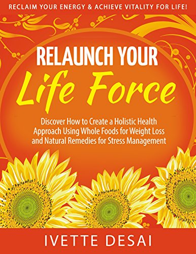 Relaunch Your Life Force; Reclaim Your Energy & Achieve Vitality For Life: Discover How to Create a Holistic Health Approach Using Whole Foods for Weight ... Healthy Eating and a Healthy Lifestyle) by Ivette Desai