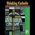 Thinking Catholic Audiobook by Daniel E. Pilarczyk Narrated by Daniel E. Pilarczyk