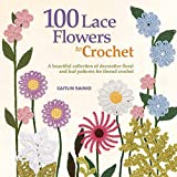 100 Lace Flowers to Crochet: A Beautiful Collection of Decorative Floral and Leaf Patterns for Thread Crochet (Knit & Crochet)