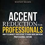 Accent Reduction for Professionals: How to Eliminate Your Accent to Sound More American | Whitney Nelson