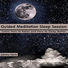 Guided Meditation Sleep Session: Learn How to Relax and How to Sleep Better  by Jasmine Harris Narrated by Alex Q. Huffman
