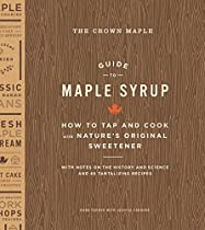 THE CROWN MAPLE GUIDE TO MAPLE SYRUP: HOW TO TAP AND COOK WITH NATURE'S ORIGINAL SWEETENER