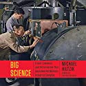 Big Science: Ernest Lawrence and the Invention That Launched the Military-Industrial Complex (       UNABRIDGED) by Michael Hiltzik Narrated by Bob Saouer