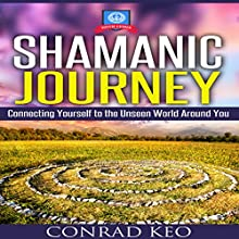 Shamanic Journey: Connecting Yourself to the Unseen World Around You (       UNABRIDGED) by Conrad Keo Narrated by Clay Lomakayu