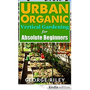 Urban Organic Vertical Gardening For Absolute Beginners Urban Organic Container Gardening For