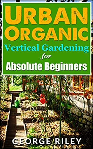 Urban Organic Vertical Gardening for Absolute Beginners (Urban Organic Container Gardening for Absolute Beginners Book 2)