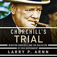 Churchill's Trial: Winston Churchill and the Salvation of Free Government (       UNABRIDGED) by Larry Arnn Narrated by Wayne Campbell