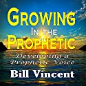 Growing in the Prophetic: Developing a Prophetic Voice Audiobook by Bill Vincent Narrated by Kevin F. Spalding