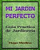 Mi Jardín Perfecto: Guía Practica de Jardineria (Spanish Edition)