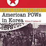 Cold Days in Hell: American POWs in Korea | William Clark Latham Jr.