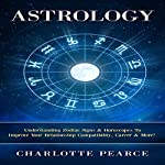 Astrology: Understanding Zodiac Signs & Horoscopes To Improve Your Relationship Compatibility, Career & More! | Charlotte Pearce