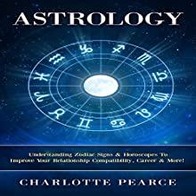 Astrology: Understanding Zodiac Signs & Horoscopes To Improve Your Relationship Compatibility, Career & More! (       UNABRIDGED) by Charlotte Pearce Narrated by Jason Lovett