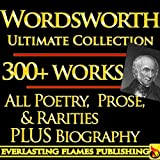 WILLIAM WORDWORTH COMPLETE WORKS ULTIMATE COLLECTION EDITION 300+ Works ALL poems, poetry, the major and minor works, rarities, prose works with ANNOTATIONS and BIOGRAPHY