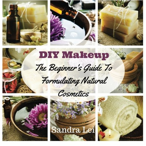 DIY Makeup: The Beginner's Guide To Formulating Natural Cosmetics (Homemade Beauty Products) (Volume 1)