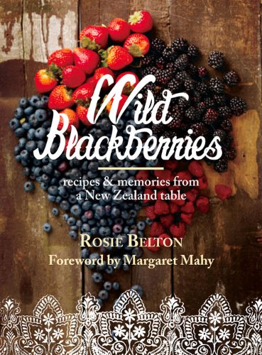 Wild Blackberries: Recipes & Memories from a New Zealand Table by Rosie Belton