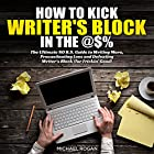 How to Kick Writer's Block in the Ass: The Ultimate No B.S. Guide to Writing More, Procrastinating Less and Defeating Writer's Block (for Frickin' Good) Hörbuch von Michael Rogan Gesprochen von: Gregory Zarcone