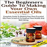 The Beginner's Guide to Making Your Own Essential Oils 2nd Edition: Complete Guide to Making Your Own Essential Oils from Scratch & to Improve Your Health | Lindsey P
