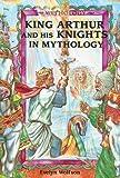 King Arthur and His Knights in Mythology (Mythology (Enslow)) (0766019144) by Wolfson, Evelyn
