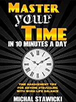 Master Your Time In 10 Minutes a Day: Best Time Management Book for Anyone Struggling With Work-Life Balance (How to Change Your Life in 10 Minutes a Day 4) (English Edition)