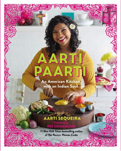 Aarti Paarti: An American Kitchen with an Indian Soul, by Aarti Sequeira