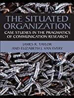 The Situated Organization: Case Studies in the Pragmatics of Communication Research