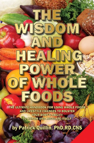 Patrick Quillin - The Wisdom and Healing Power of Whole Foods: Harnessing the Incredible Healing Power of Nature Through Whole Foods. Making Your Body Healthier, So that Your Body Can Regulate and Repair Itself.