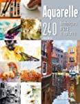 Aquarelle : 240 techniques, trucs et...