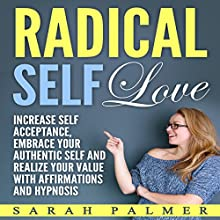 Radical Self Love: Increase Self Acceptance, Embrace Your Authentic Self and Realize Your Value with Affirmations and Hypnosis Speech by Sarah Palmer Narrated by Jason Kappus