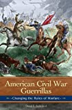 American Civil War Guerrillas: Changing the Rules of Warfare (Reflections on the Civil War Era)