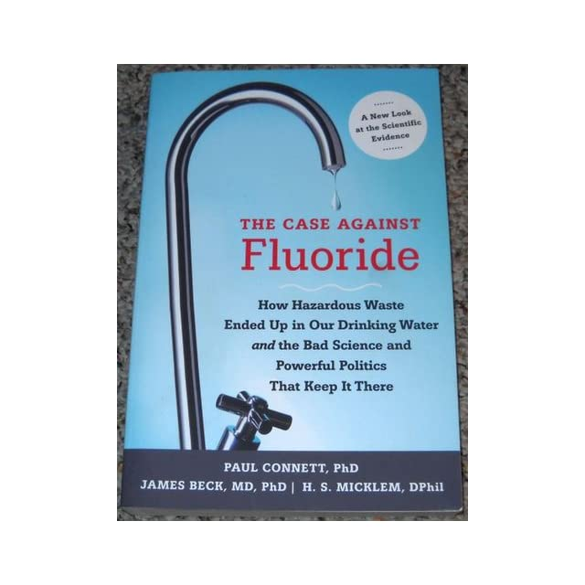 The Case against Fluoride How Hazardous Waste Ended Up in Our Drinking Water and the Bad Science and Powerful Politics That Keep It There