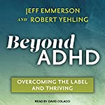 Beyond ADHD: Overcoming the Label and Thriving | Jeff Emmerson,Robert Yehling