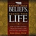 Change Your Beliefs, Change Your Life: How to Take Control, Break Old Habits, and Live the Life You Deserve Speech by Nick Hall Narrated by Nick Hall