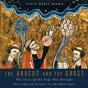 The Abacus and the Cross: The Story of the Pope Who Brought the Light of Science to the Dark Ages | [Nancy Marie Brown]